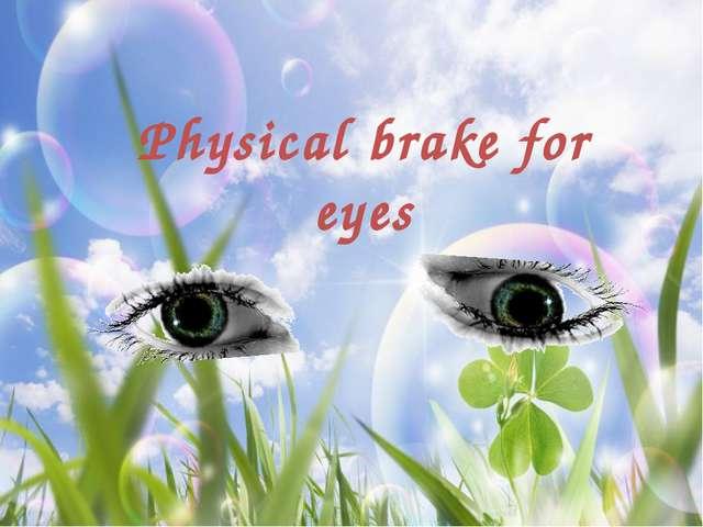 Physical brake for eyes
