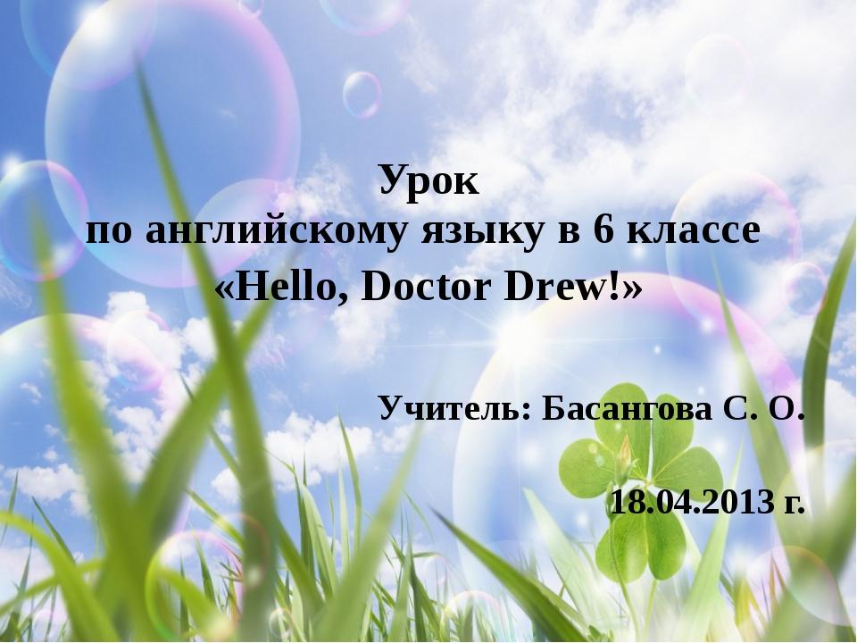 Урок по английскому языку в 6 классе «Hello, Doctor Drew!» Учитель: Басангов...