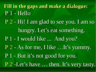 Fill in the gaps and make a dialogue: Р 1 - Hello Р 2 - Hi! I am glad to see