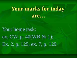 Your marks for today are… Your home task: ex. CW, p. 40(WB № 1); Ex. 2, p. 12