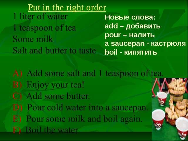 Put in the right order Новые слова: add – добавить pour – налить a saucepan -...