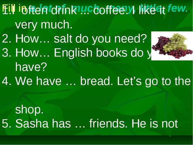 Fill in a lot of, much, many, little, few. I often drink ... coffee. I like i...