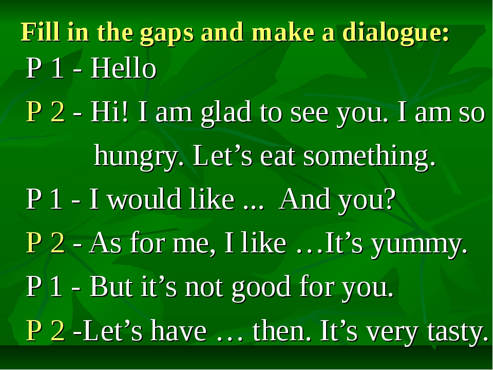 Fill in the gaps and make a dialogue: Р 1 - Hello Р 2 - Hi! I am glad to see...