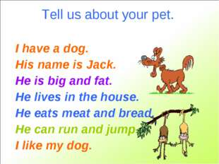 Tell us about your pet. I have a dog. His name is Jack. He is big and fat. He