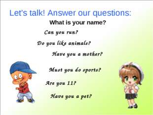 Let's talk! Answer our questions: Can you run? Do you like animals? Have you