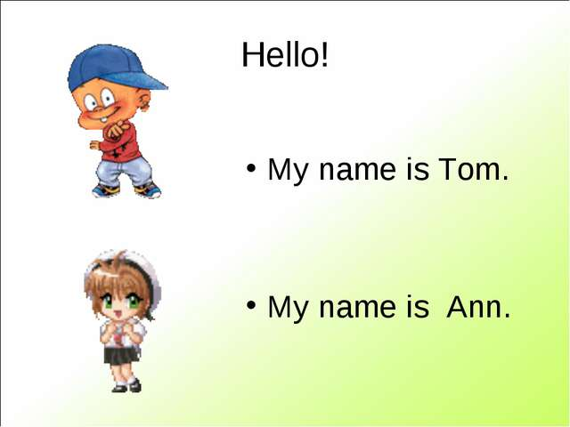 Hello! My name is Tom. My name is Ann.