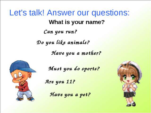 Let's talk! Answer our questions: Can you run? Do you like animals? Have you...