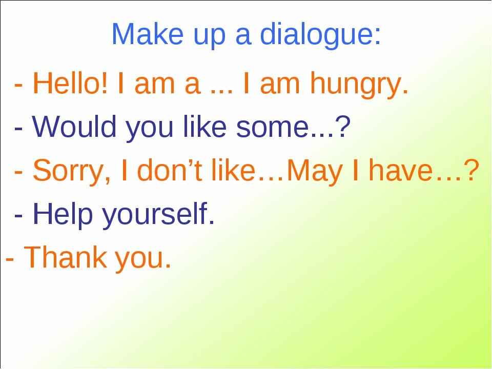Make up a dialogue: - Hello! I am a ... I am hungry. - Would you like some......