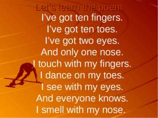 Let's learn the poem I've got ten fingers. I've got ten toes. I've got two ey