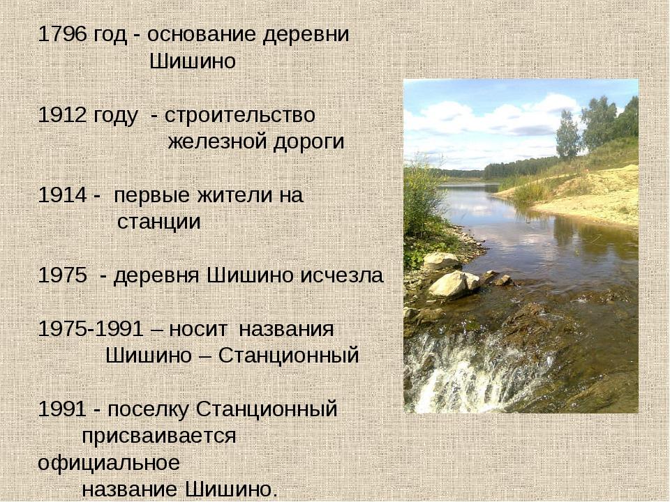 1796 год - основание деревни  Шишино 1912 году - строительство  железной...