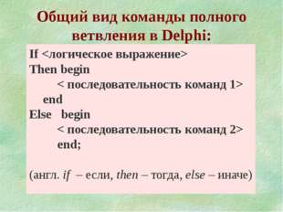 Общий вид команды полного ветвления в Delphi: If  Тhen begin < последовател