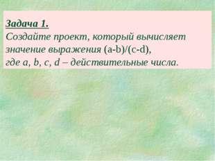 Задача 1. Создайте проект, который вычисляет значение выражения (a-b)/(c-d),
