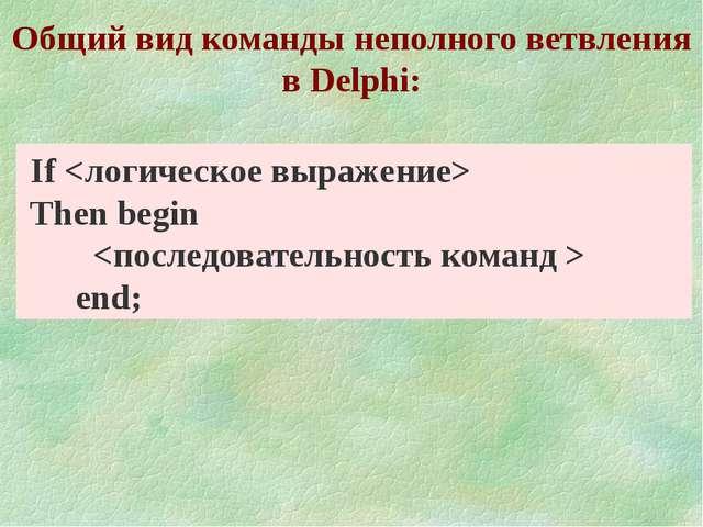 Общий вид команды неполного ветвления в Delphi: If  Тhen begin   end;