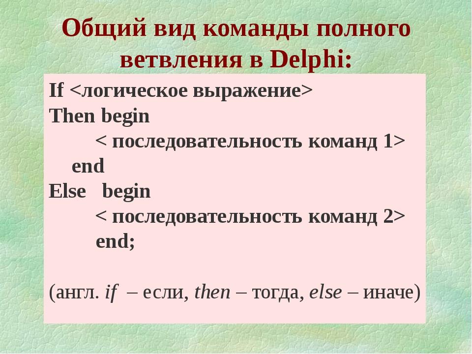 Общий вид команды полного ветвления в Delphi: If  Тhen begin < последовател...