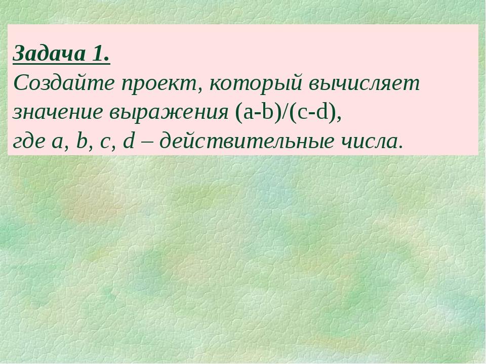 Задача 1. Создайте проект, который вычисляет значение выражения (a-b)/(c-d),...
