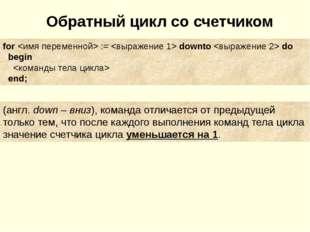 Обратный цикл со счетчиком for  :=  downto  do begin  end; (англ. down – вниз