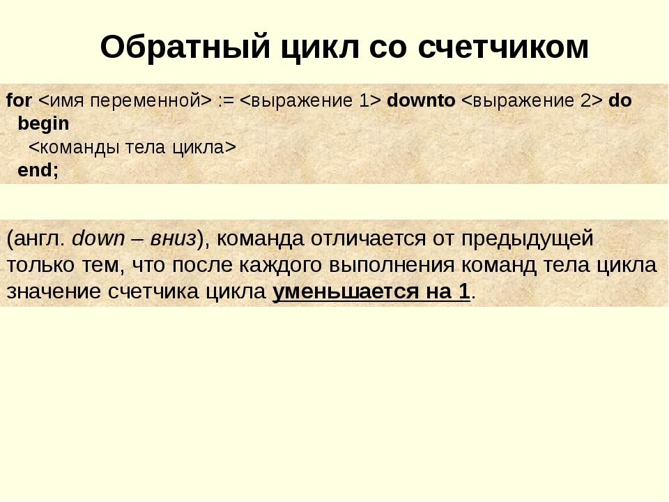 Обратный цикл со счетчиком for  :=  downto  do begin  end; (англ. down – вниз...