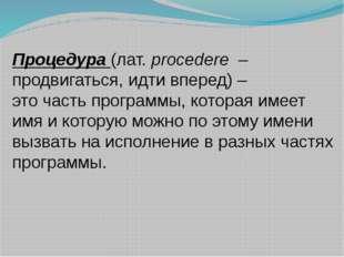 Процедура (лат. procedere – продвигаться, идти вперед) – это часть программы