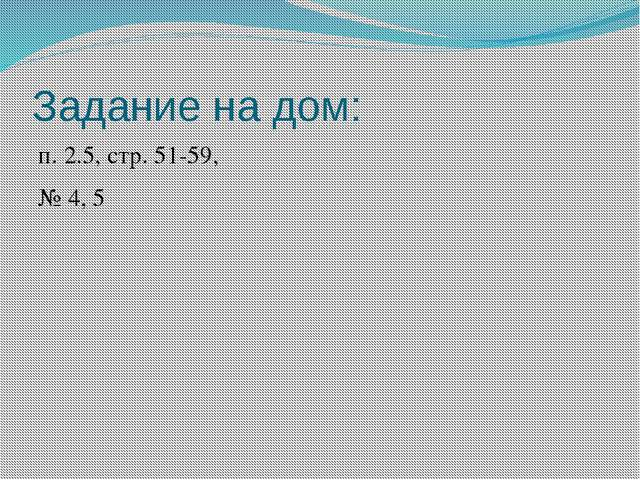 Задание на дом: п. 2.5, стр. 51-59, № 4, 5