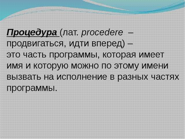 Процедура (лат. procedere – продвигаться, идти вперед) – это часть программы...