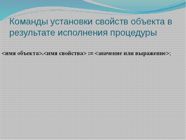 Команды установки свойств объекта в результате исполнения процедуры . := ;