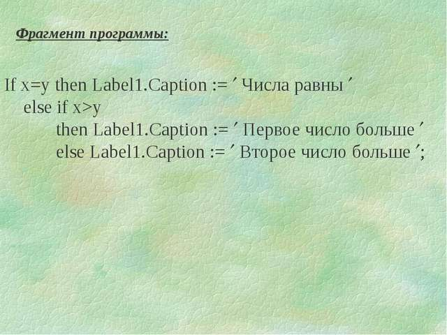If x=y then Label1.Caption :=  Числа равны  else if x>y then Label1.Caption...