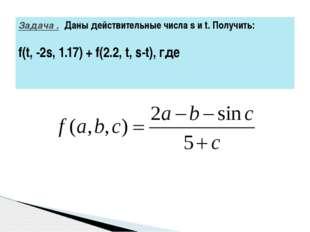 Задача .Даны действительные числа s и t. Получить: f(t, -2s, 1.17) + f(2.2,