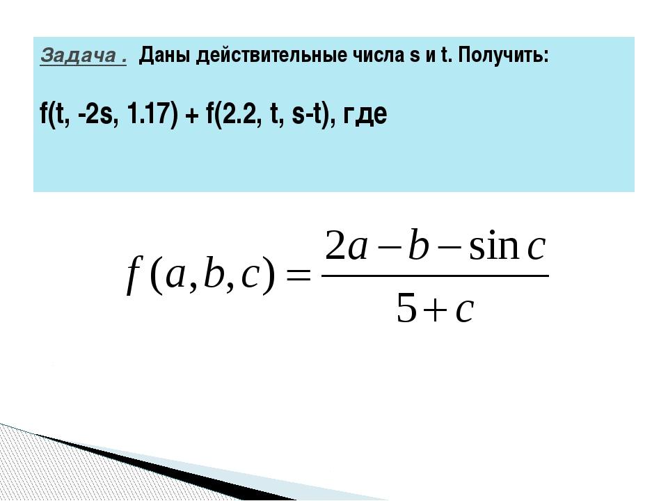 Задача .Даны действительные числа s и t. Получить: f(t, -2s, 1.17) + f(2.2,...