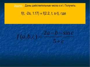 Задача . Даны действительные числа s и t. Получить: f(t, -2s, 1.17) + f(2.2,