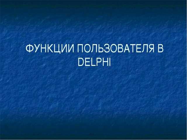 ФУНКЦИИ ПОЛЬЗОВАТЕЛЯ В DELPHI