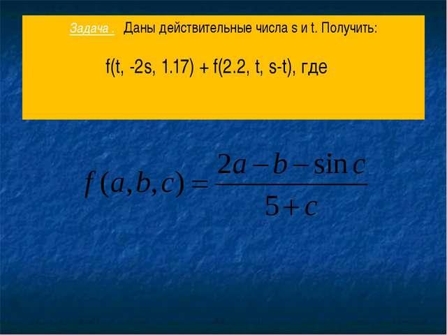 Задача . Даны действительные числа s и t. Получить: f(t, -2s, 1.17) + f(2.2,...