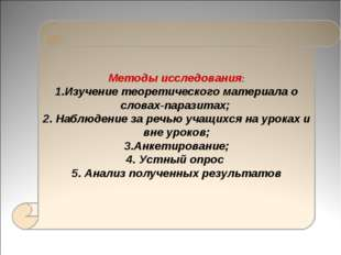 Методы исследования: 1.Изучение теоретического материала о словах-паразитах;