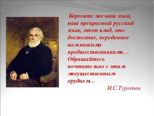 Берегите же наш язык, наш прекрасный русский язык, этот клад, это достояние,...