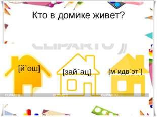 Кто в домике живет? [й`ош] [зай`ац] [м`идв`эт`]