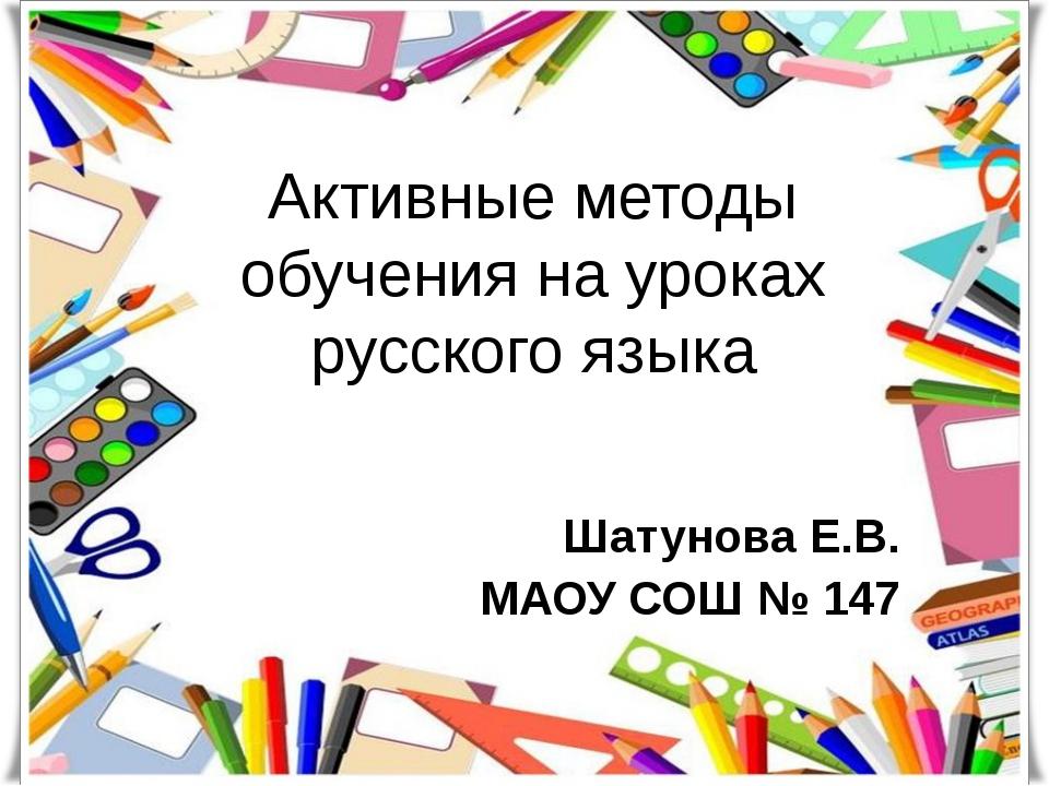 Активные методы обучения на уроках русского языка Шатунова Е.В. МАОУ СОШ № 147