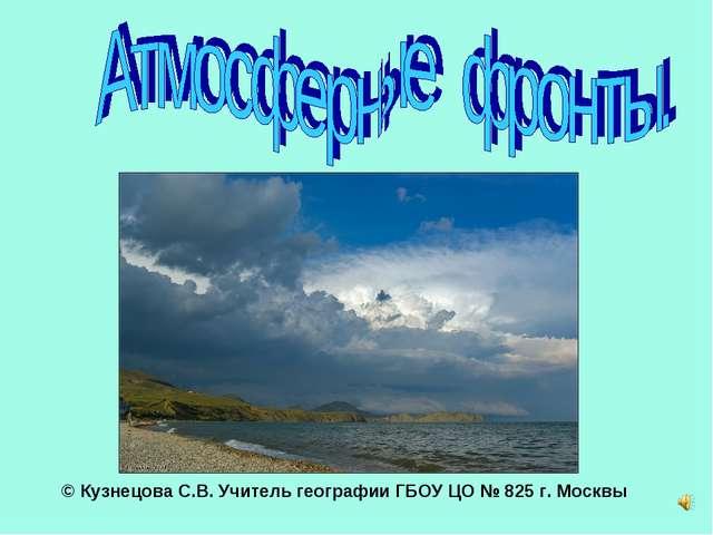 © Кузнецова С.В. Учитель географии ГБОУ ЦО № 825 г. Москвы