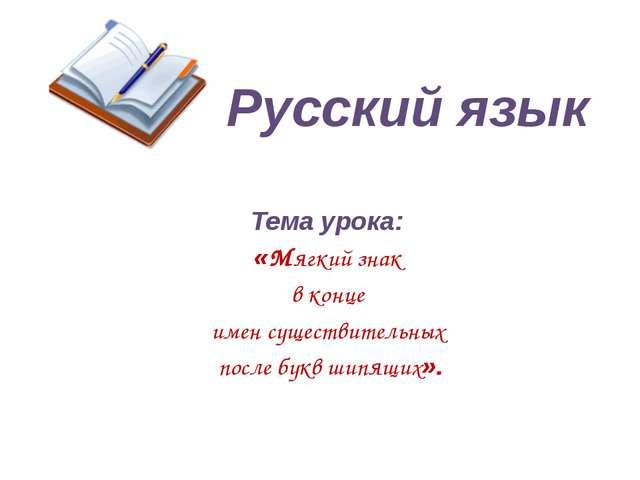 Русский язык Тема урока: «Мягкий знак в конце имен существительных после букв...