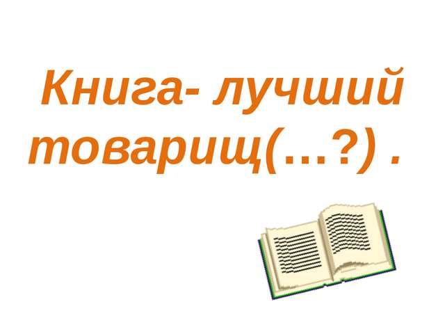 Книга- лучший товарищ(…?) .