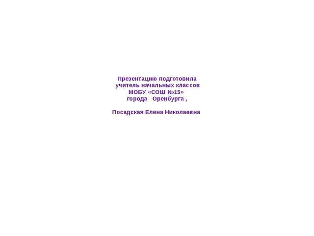 Презентацию подготовила учитель начальных классов МОБУ «СОШ №15» города Оренб...