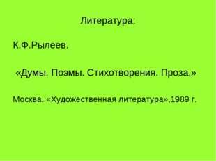 Литература: К.Ф.Рылеев. «Думы. Поэмы. Стихотворения. Проза.» Москва, «Художес