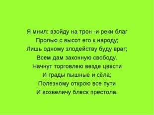 Я мнил: взойду на трон -и реки благ Пролью с высот его к народу; Лишь одному