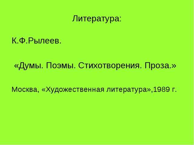 Литература: К.Ф.Рылеев. «Думы. Поэмы. Стихотворения. Проза.» Москва, «Художес...