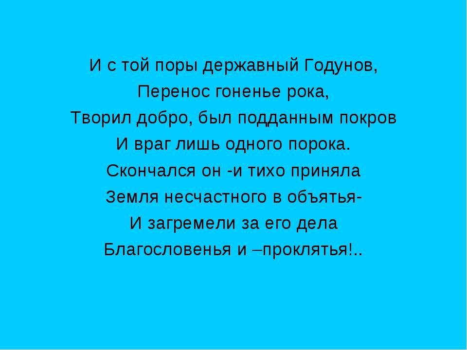 И с той поры державный Годунов, Перенос гоненье рока, Творил добро, был подда...
