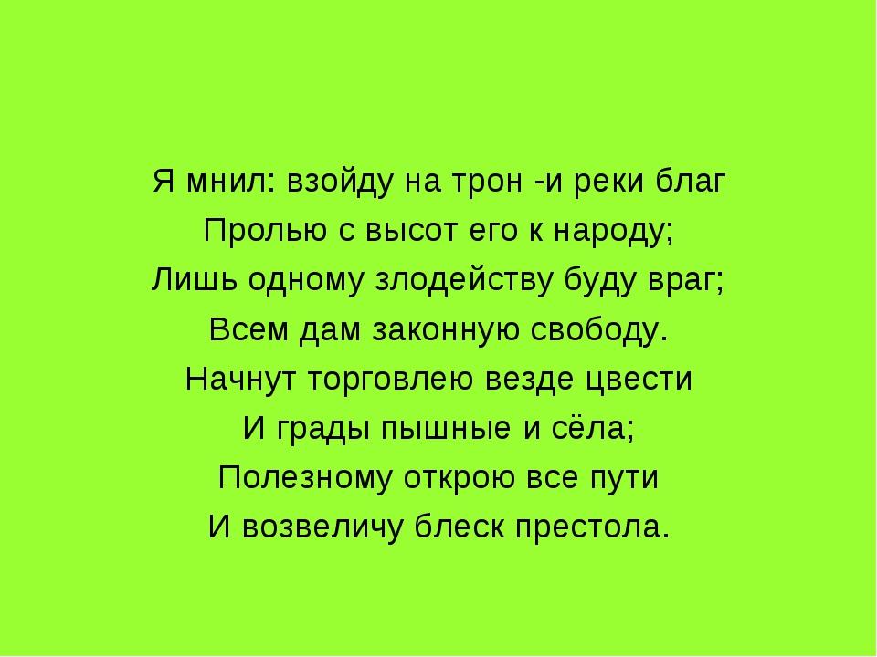 Я мнил: взойду на трон -и реки благ Пролью с высот его к народу; Лишь одному...