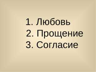 1. Любовь 2. Прощение 3. Согласие