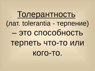 Толерантность (лат. tolerantia - терпение) – это способность терпеть что-то и