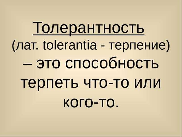 Толерантность (лат. tolerantia - терпение) – это способность терпеть что-то и...