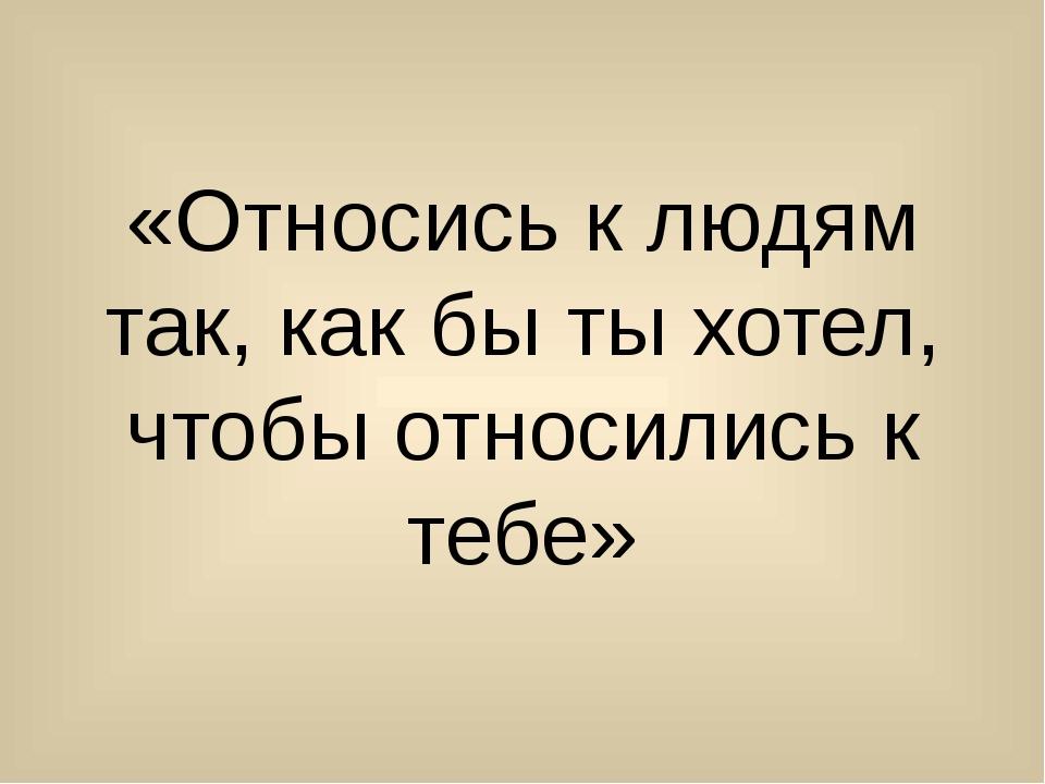 «Относись к людям так, как бы ты хотел, чтобы относились к тебе»