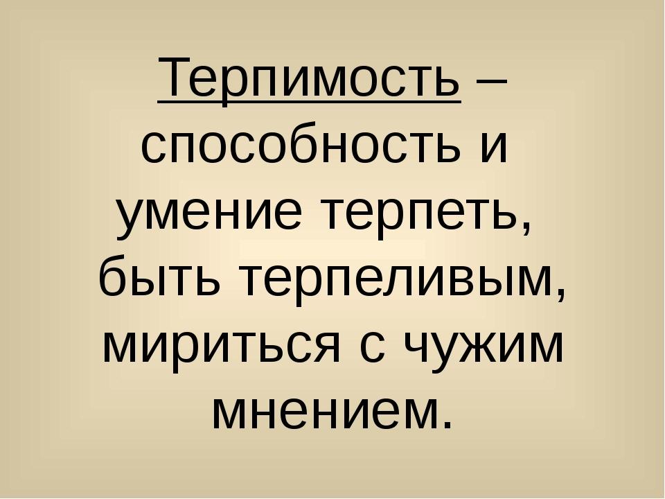 Терпимость – способность и умение терпеть, быть терпеливым, мириться с чужим...