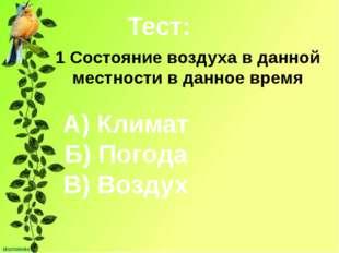 Тест: 1 Состояние воздуха в данной местности в данное время А) Климат Б) Пого